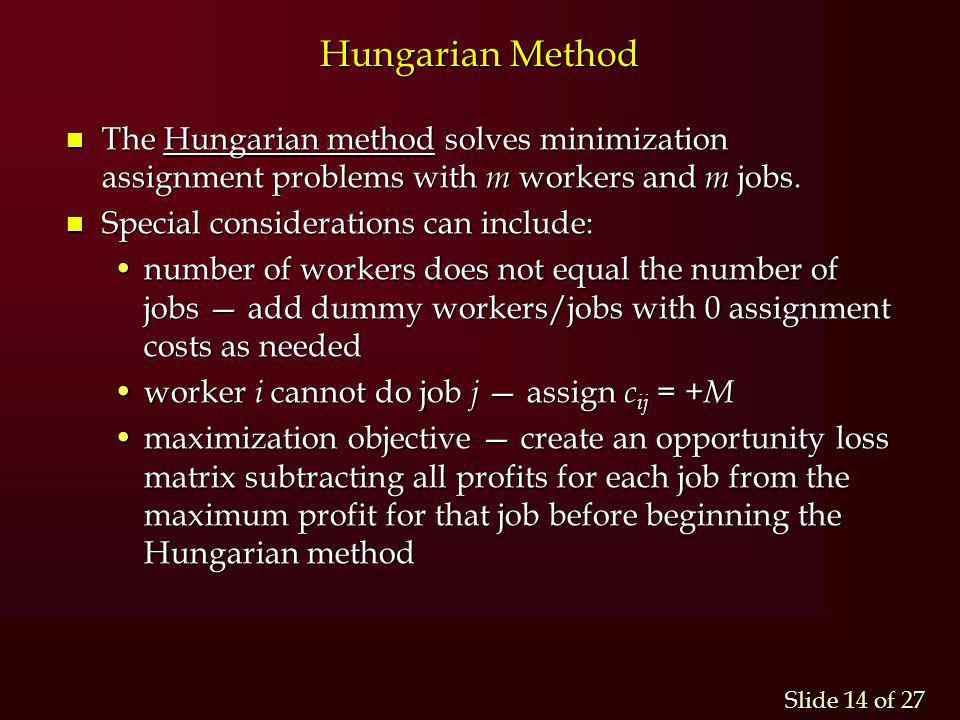 Hungarian Method The Hungarian method solves minimization assignment problems with m workers and m jobs.
