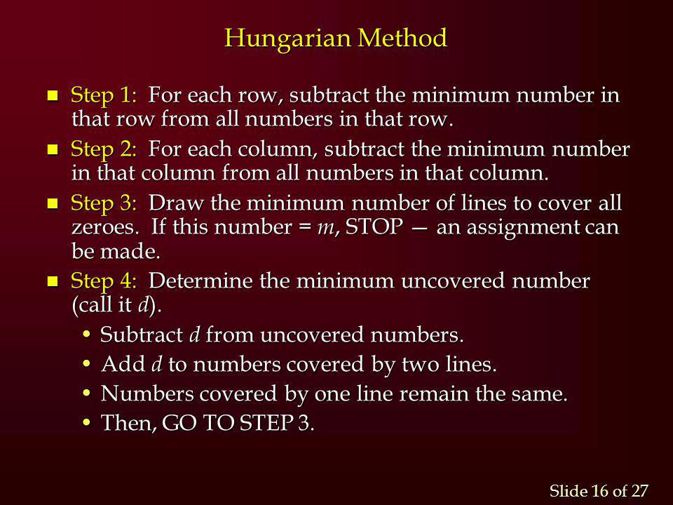 Hungarian Method Step 1: For each row, subtract the minimum number in that row from all numbers in that row.