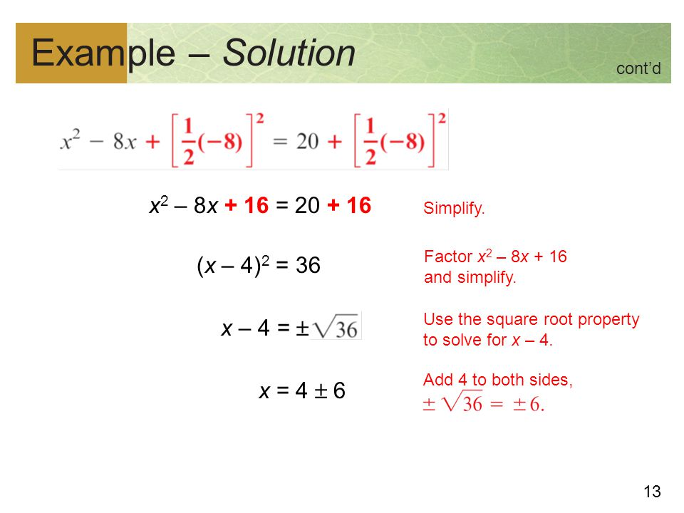 Example – Solution cont'd. x2 – 8x + 16 = 20 + 16 (x – 4)2 = 36 x – 4 =  x = 4  6 Simplify. Factor x2 – 8x + 16 and simplify.
