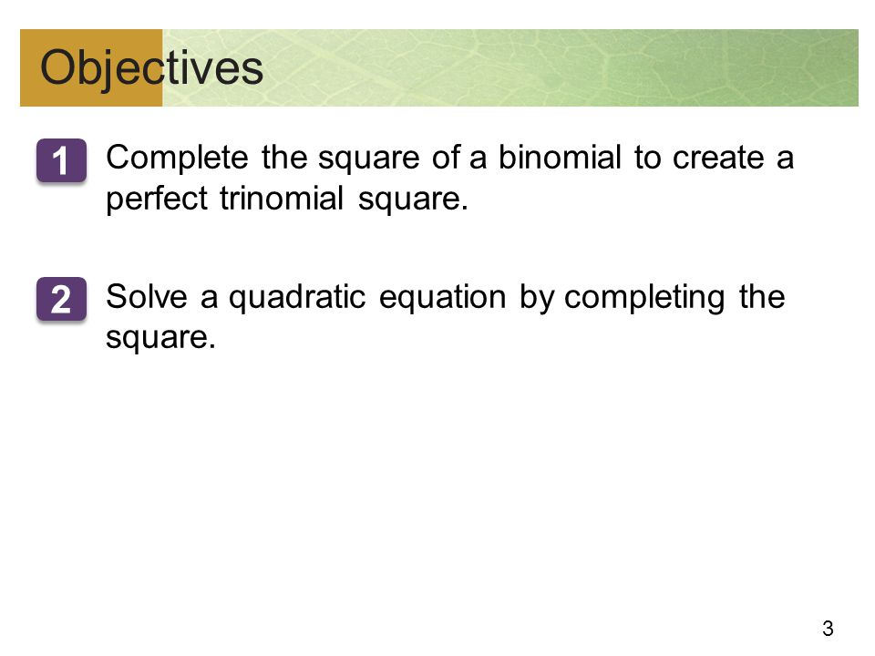 Objectives Complete the square of a binomial to create a perfect trinomial square. Solve a quadratic equation by completing the square.