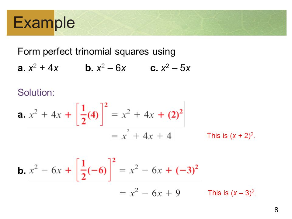Example Form perfect trinomial squares using a. x2 + 4x b. x2 – 6x c. x2 – 5x Solution: a. b. This is (x + 2)2.