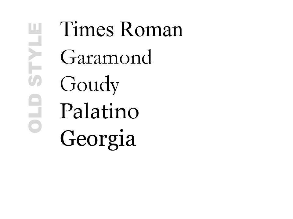 OLD STYLE These are all old style fonts, yet they vary greatly. How does Times Roman vary from Garamond From Georgia Palatino