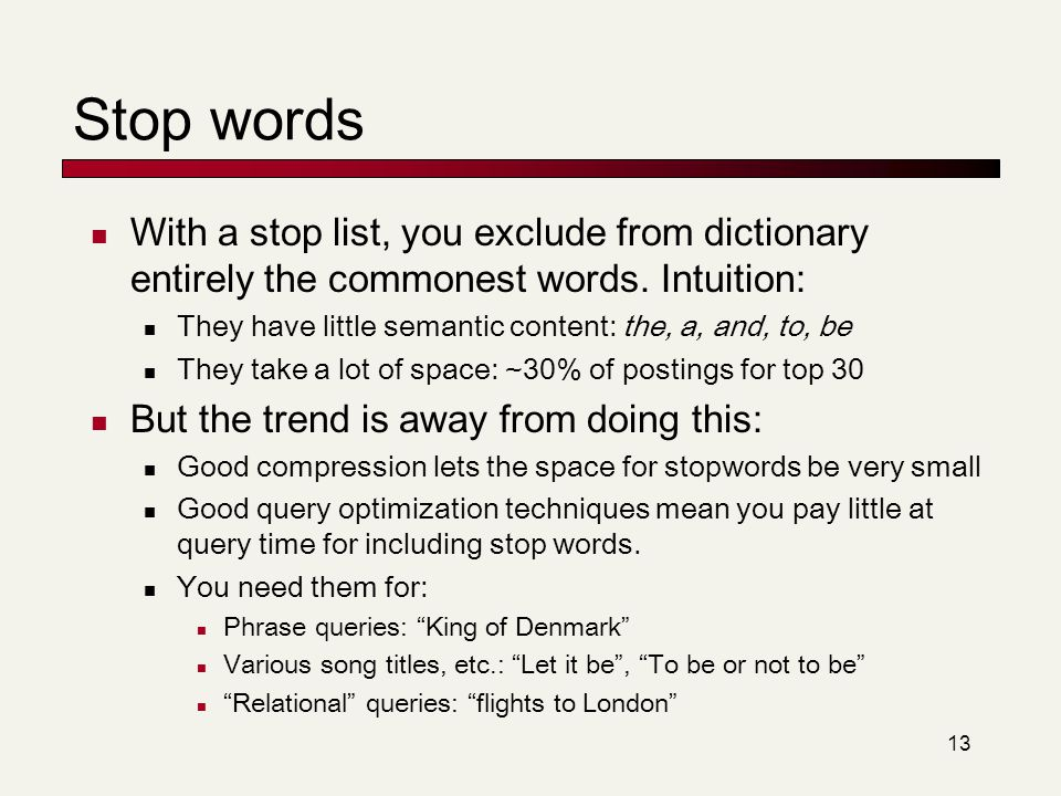 Stop words With a stop list, you exclude from dictionary entirely the commonest words. Intuition: