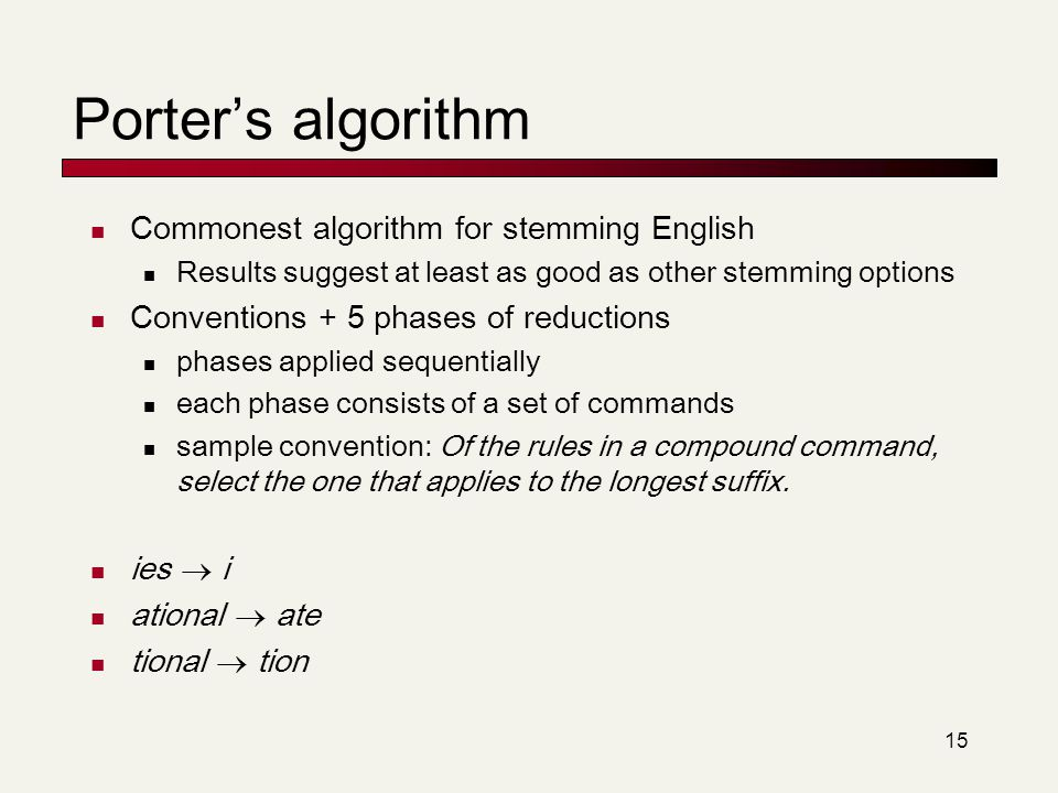 Porter's algorithm Commonest algorithm for stemming English