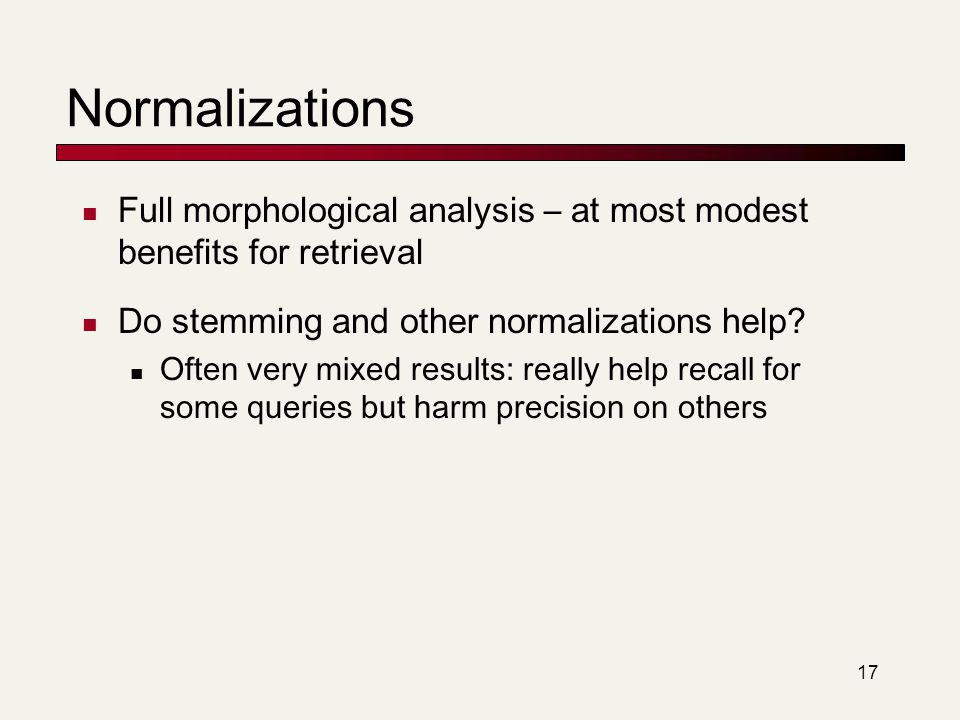 Normalizations Full morphological analysis – at most modest benefits for retrieval. Do stemming and other normalizations help
