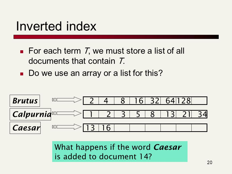 Inverted index For each term T, we must store a list of all documents that contain T. Do we use an array or a list for this