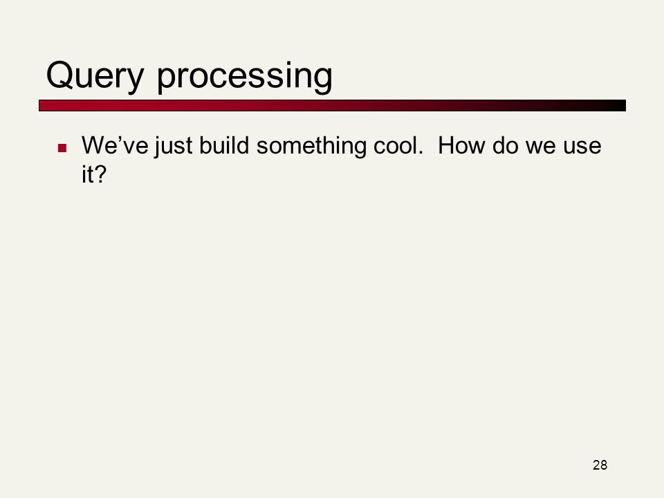 Query processing We've just build something cool. How do we use it