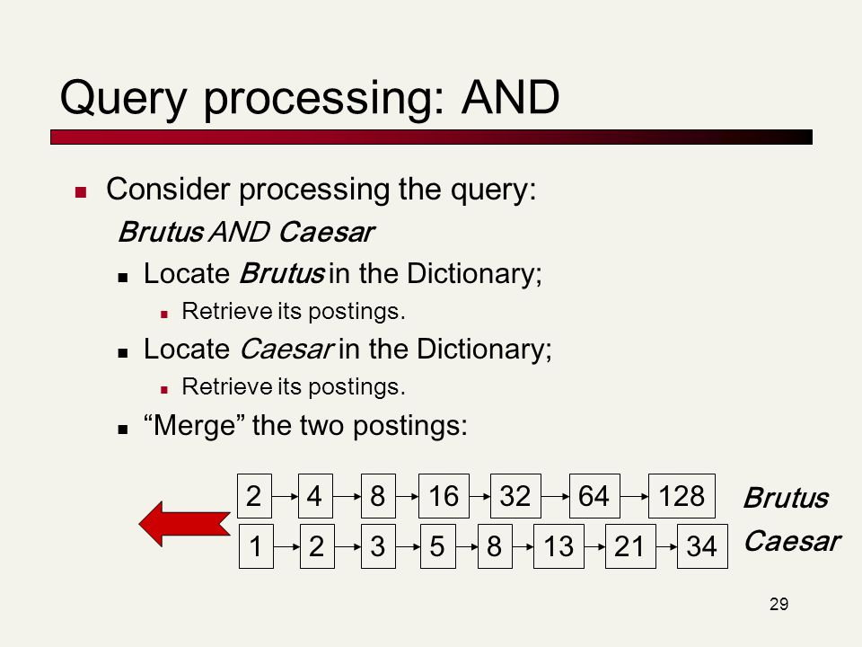 Query processing: AND Consider processing the query: Brutus AND Caesar