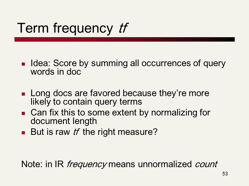 Term frequency tf Idea: Score by summing all occurrences of query words in doc.