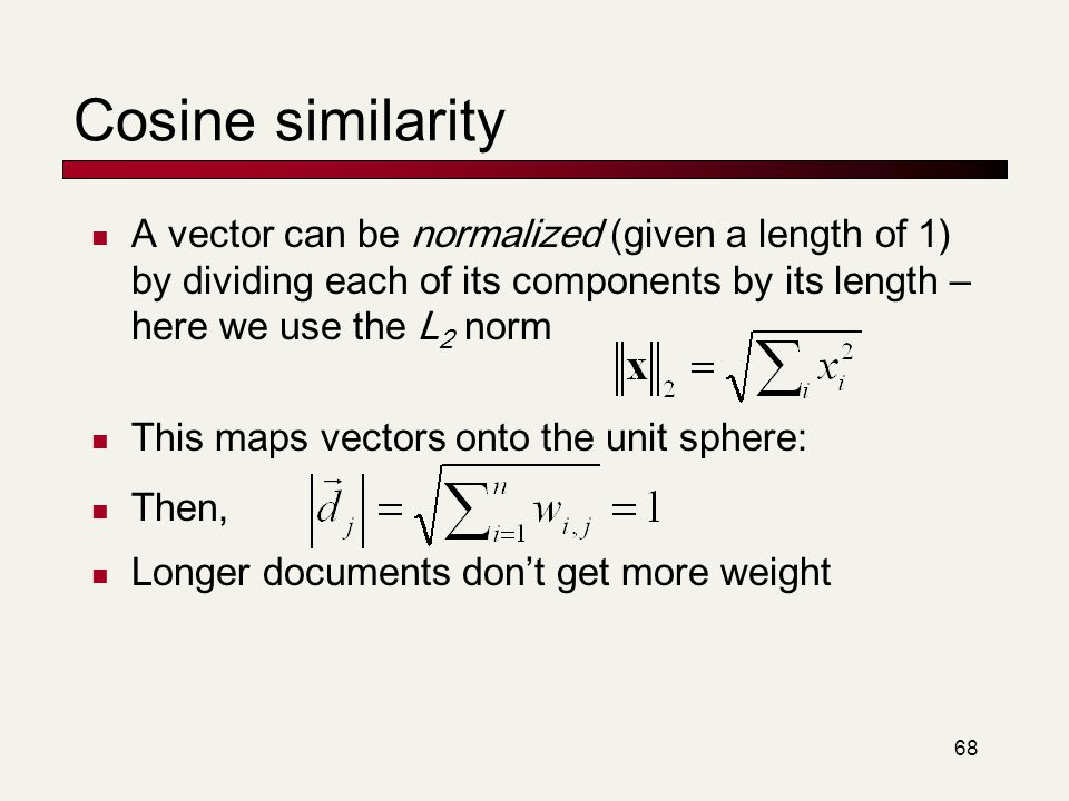 Cosine similarity A vector can be normalized (given a length of 1) by dividing each of its components by its length – here we use the L2 norm.
