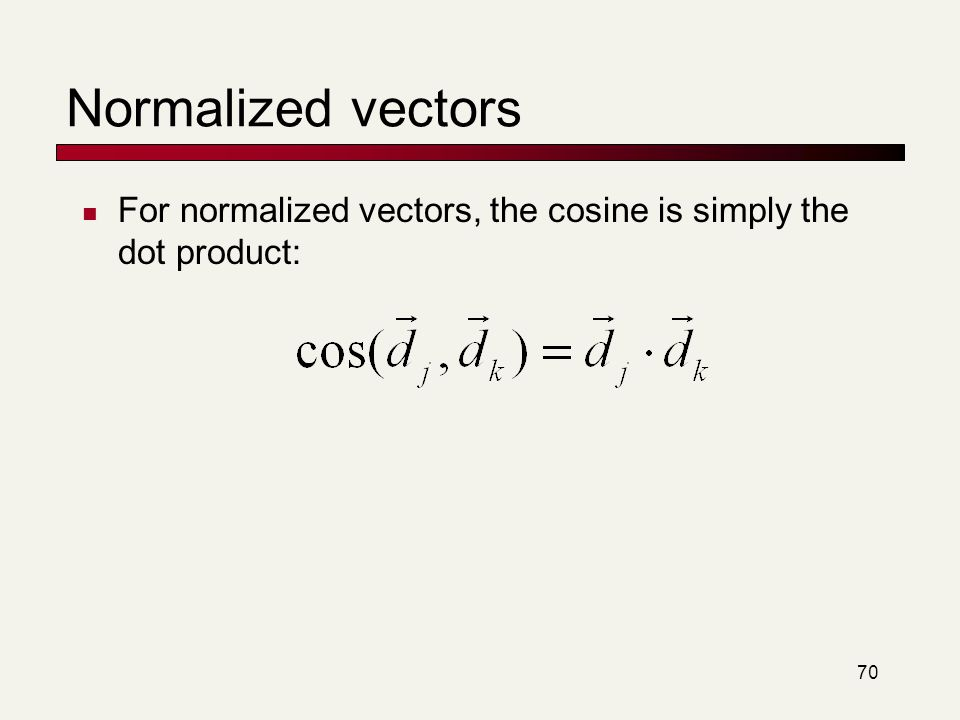 Normalized vectors For normalized vectors, the cosine is simply the dot product: