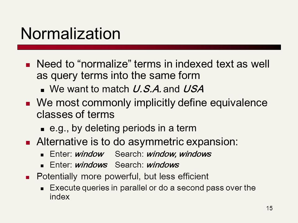Normalization Need to normalize terms in indexed text as well as query terms into the same form. We want to match U.S.A. and USA.