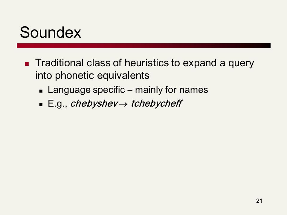 Soundex Traditional class of heuristics to expand a query into phonetic equivalents. Language specific – mainly for names.