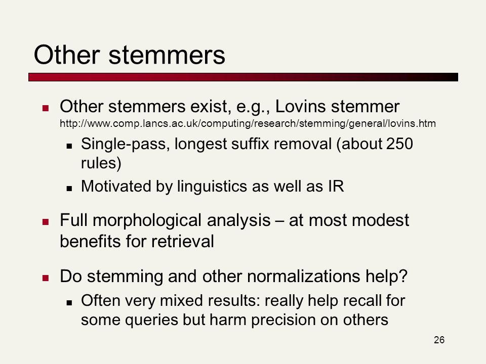 Other stemmers Other stemmers exist, e.g., Lovins stemmer http://www.comp.lancs.ac.uk/computing/research/stemming/general/lovins.htm.