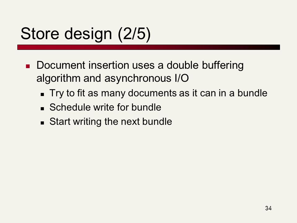 Store design (2/5) Document insertion uses a double buffering algorithm and asynchronous I/O. Try to fit as many documents as it can in a bundle.