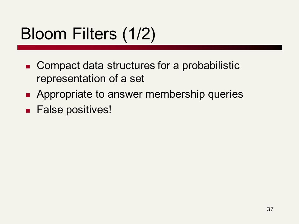 Bloom Filters (1/2) Compact data structures for a probabilistic representation of a set. Appropriate to answer membership queries.