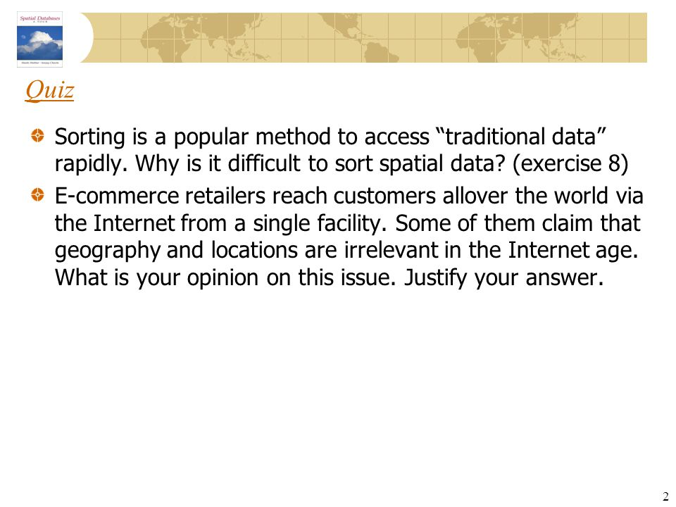 Quiz Sorting is a popular method to access traditional data rapidly. Why is it difficult to sort spatial data (exercise 8)