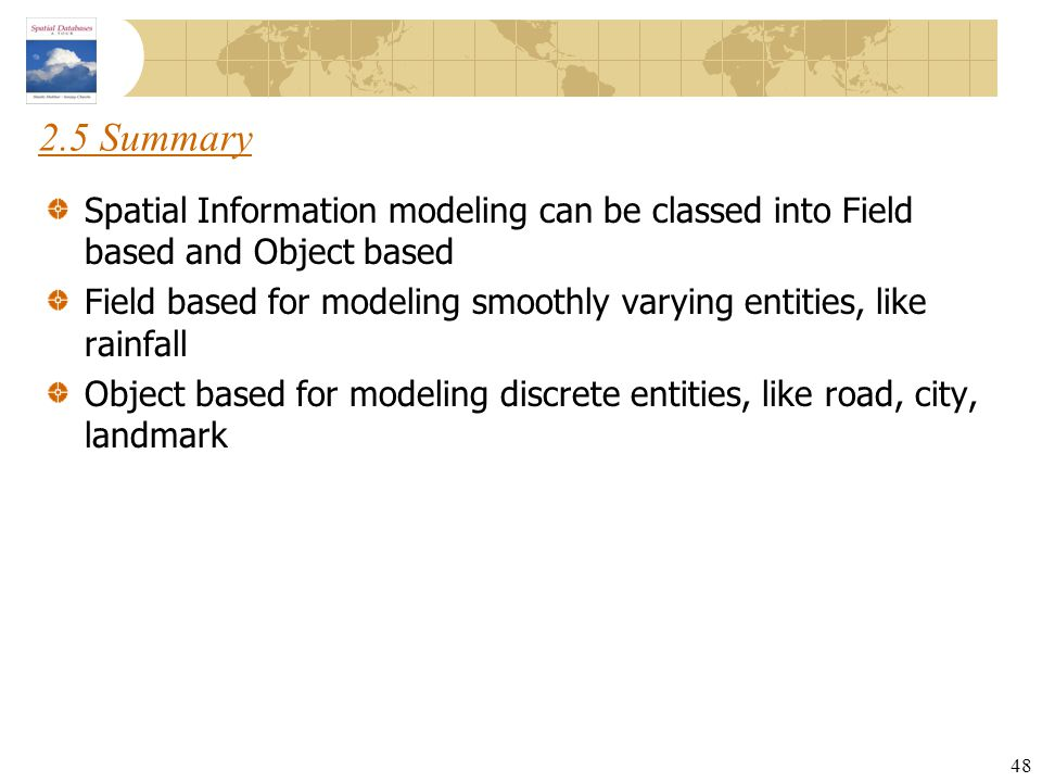 2.5 Summary Spatial Information modeling can be classed into Field based and Object based.