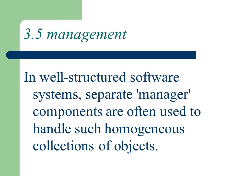 3.5 management In well-structured software systems, separate manager components are often used to handle such homogeneous collections of objects.