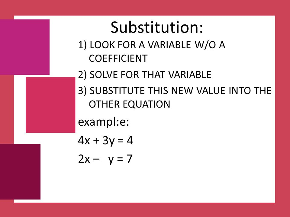 Substitution: exampl:e: 4x + 3y = 4 2x – y = 7