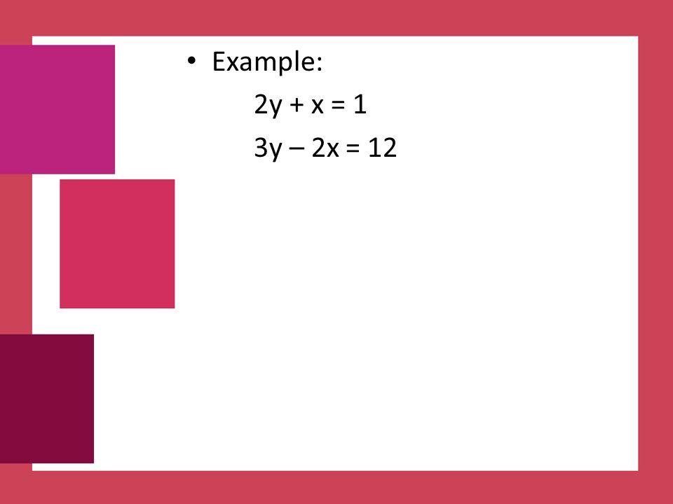 Example: 2y + x = 1 3y – 2x = 12