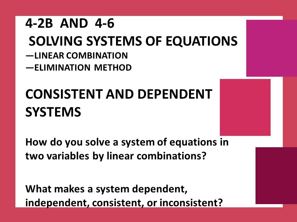 4-2B and 4-6 Solving Systems of Equations —LINEAR COMBINATION —ELIMINATION METHOD Consistent and Dependent Systems