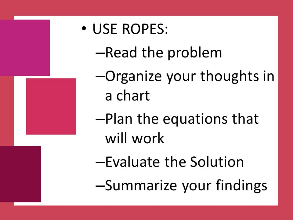 USE ROPES: Read the problem. Organize your thoughts in a chart. Plan the equations that will work.