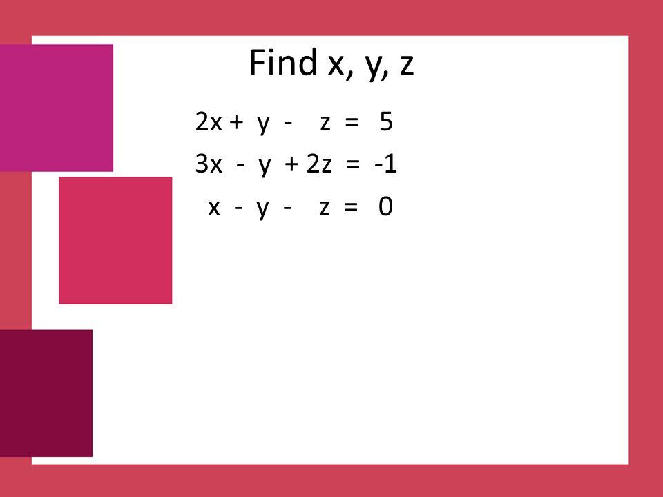 Find x, y, z 2x + y - z = 5 3x - y + 2z = -1 x - y - z = 0