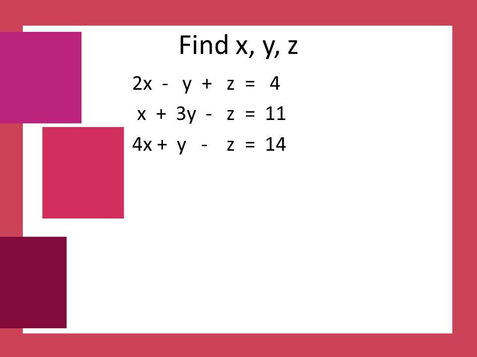Find x, y, z 2x - y + z = 4 x + 3y - z = 11 4x + y - z = 14