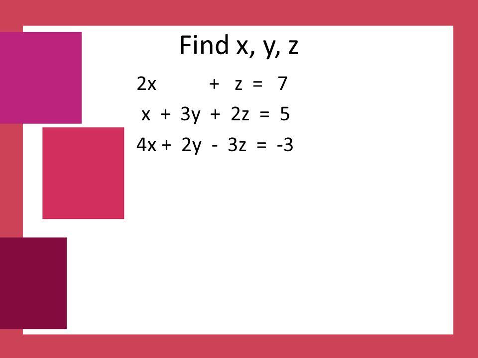 Find x, y, z 2x + z = 7 x + 3y + 2z = 5 4x + 2y - 3z = -3