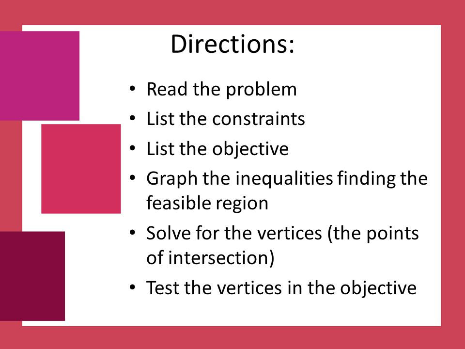 Directions: Read the problem List the constraints List the objective