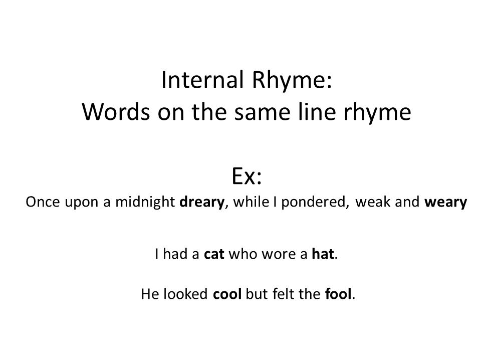 Internal Rhyme: Words on the same line rhyme Ex: Once upon a midnight dreary, while I pondered, weak and weary I had a cat who wore a hat.