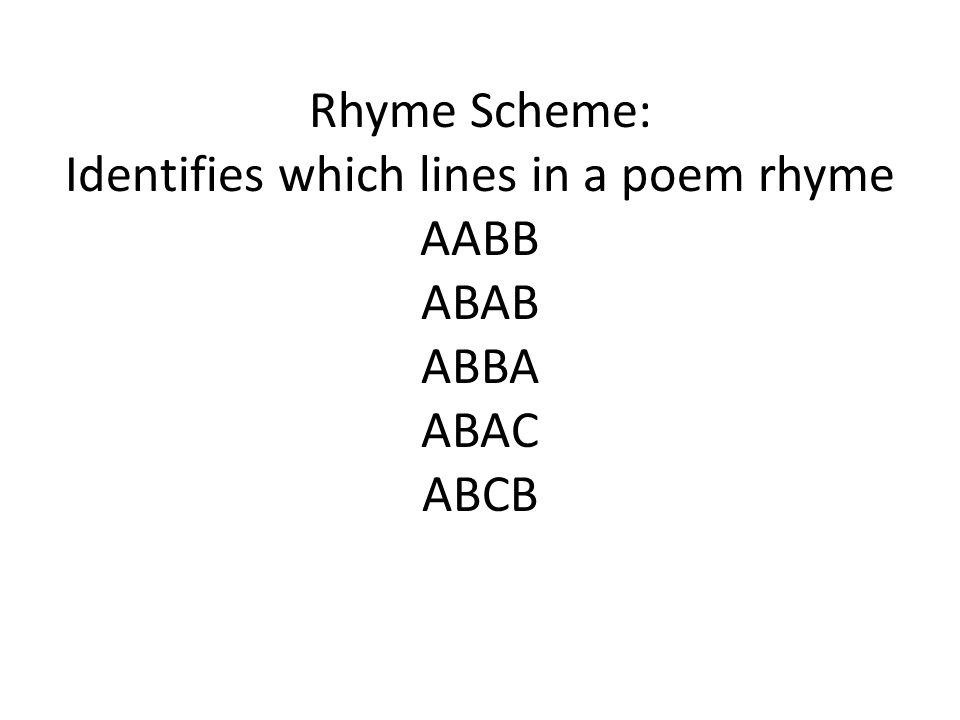 Rhyme Scheme: Identifies which lines in a poem rhyme AABB ABAB ABBA ABAC ABCB