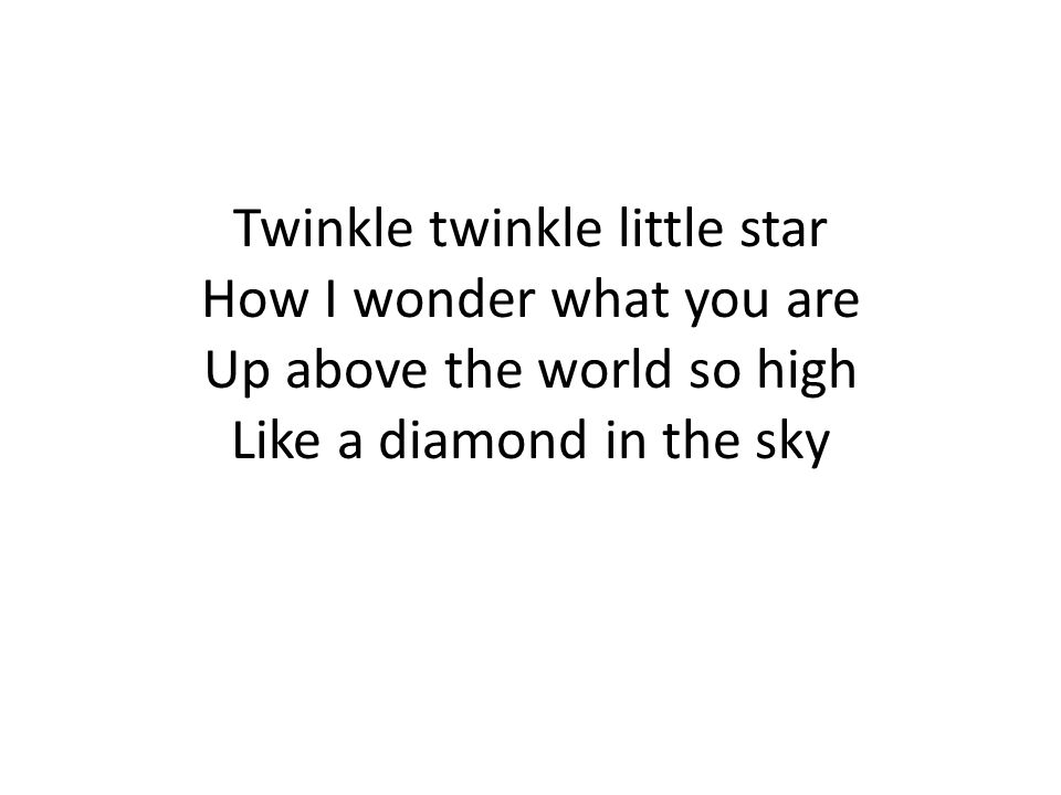 Twinkle twinkle little star How I wonder what you are Up above the world so high Like a diamond in the sky