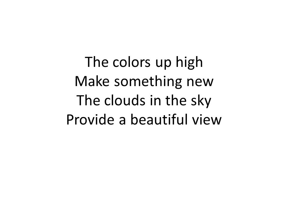 The colors up high Make something new The clouds in the sky Provide a beautiful view