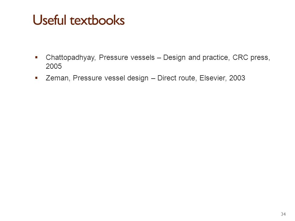 Useful textbooks Chattopadhyay, Pressure vessels – Design and practice, CRC press, 2005.