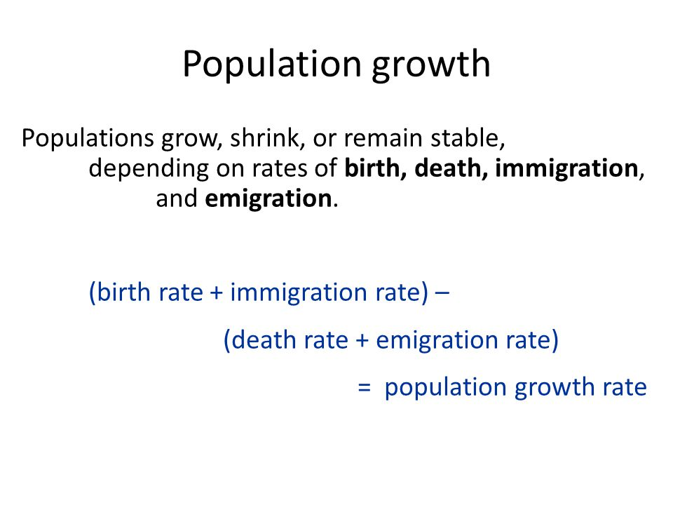 Population growth Populations grow, shrink, or remain stable, depending on rates of birth, death, immigration, and emigration.