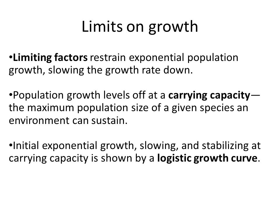 Limits on growth Limiting factors restrain exponential population growth, slowing the growth rate down.