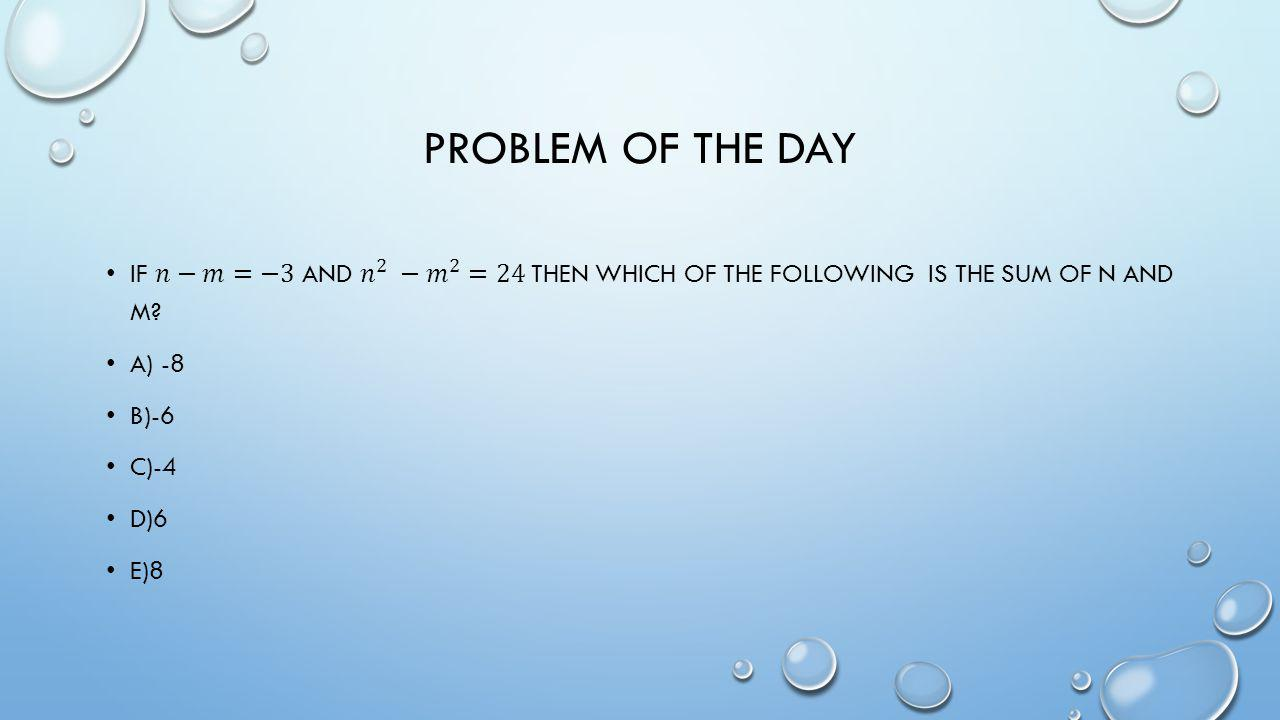 Problem of the day If 𝑛−𝑚=−3 and 𝑛 2 − 𝑚 2 =24 then which of the following is the sum of n and m