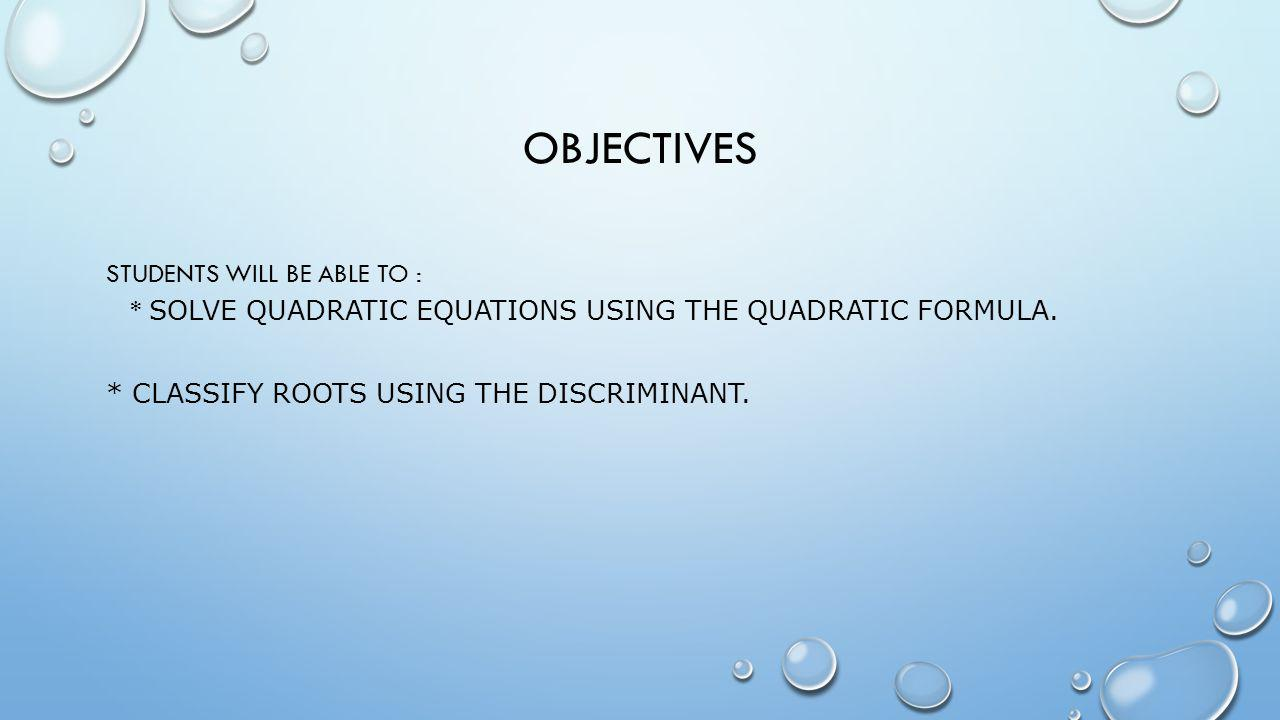 Objectives Students will be able to : * Solve quadratic equations using the Quadratic Formula.