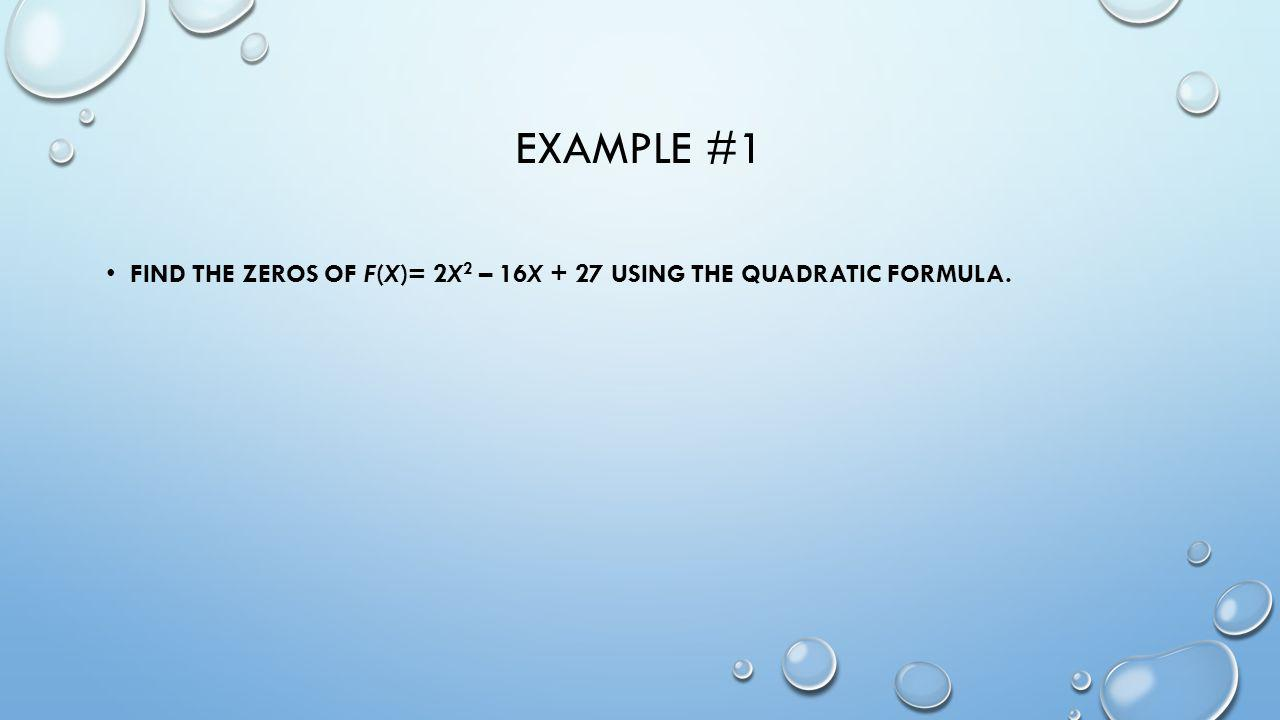 Example #1 Find the zeros of f(x)= 2x2 – 16x + 27 using the Quadratic Formula.
