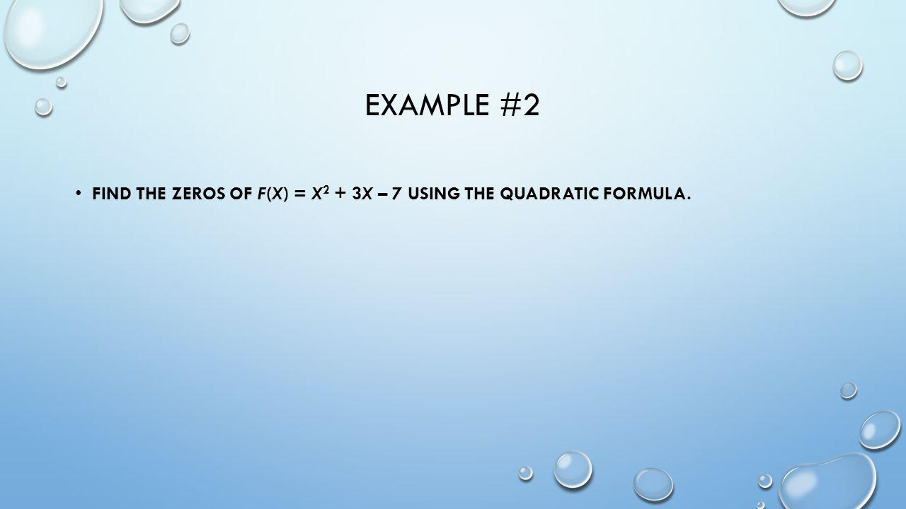 Example #2 Find the zeros of f(x) = x2 + 3x – 7 using the Quadratic Formula.