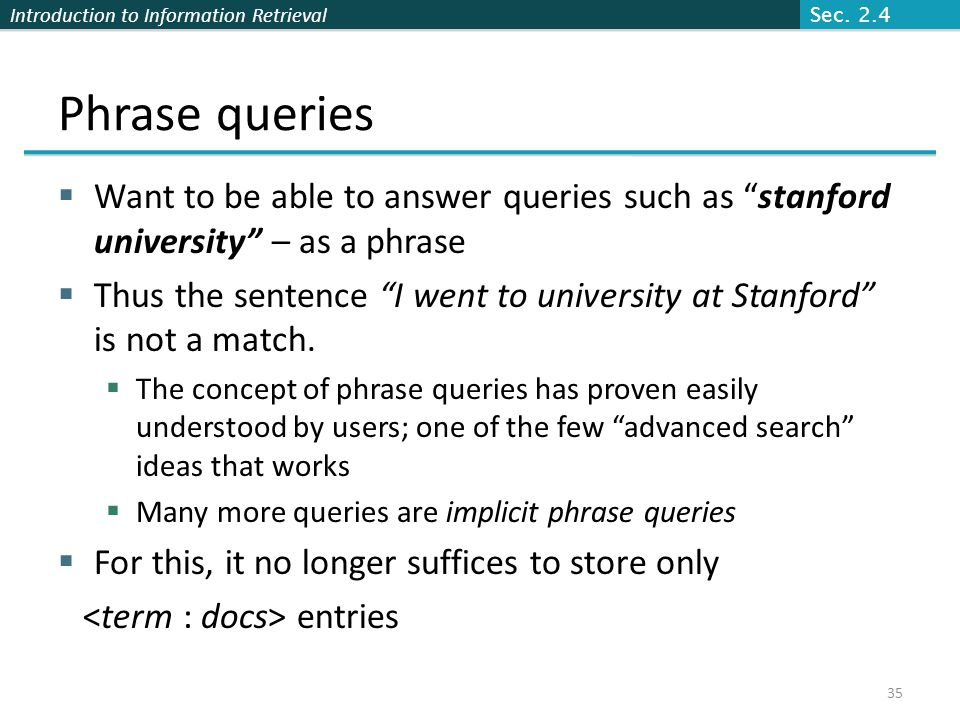 Sec. 2.4 Phrase queries. Want to be able to answer queries such as stanford university – as a phrase.