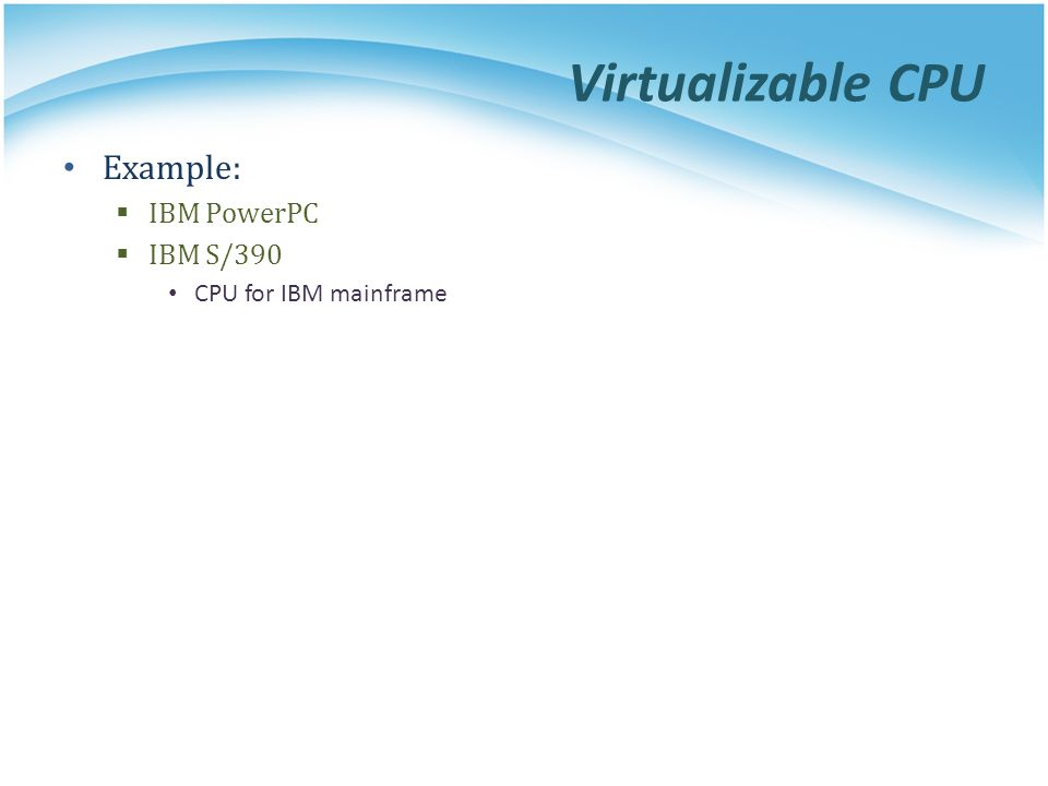 Virtualizable CPU Example: IBM PowerPC IBM S/390 CPU for IBM mainframe