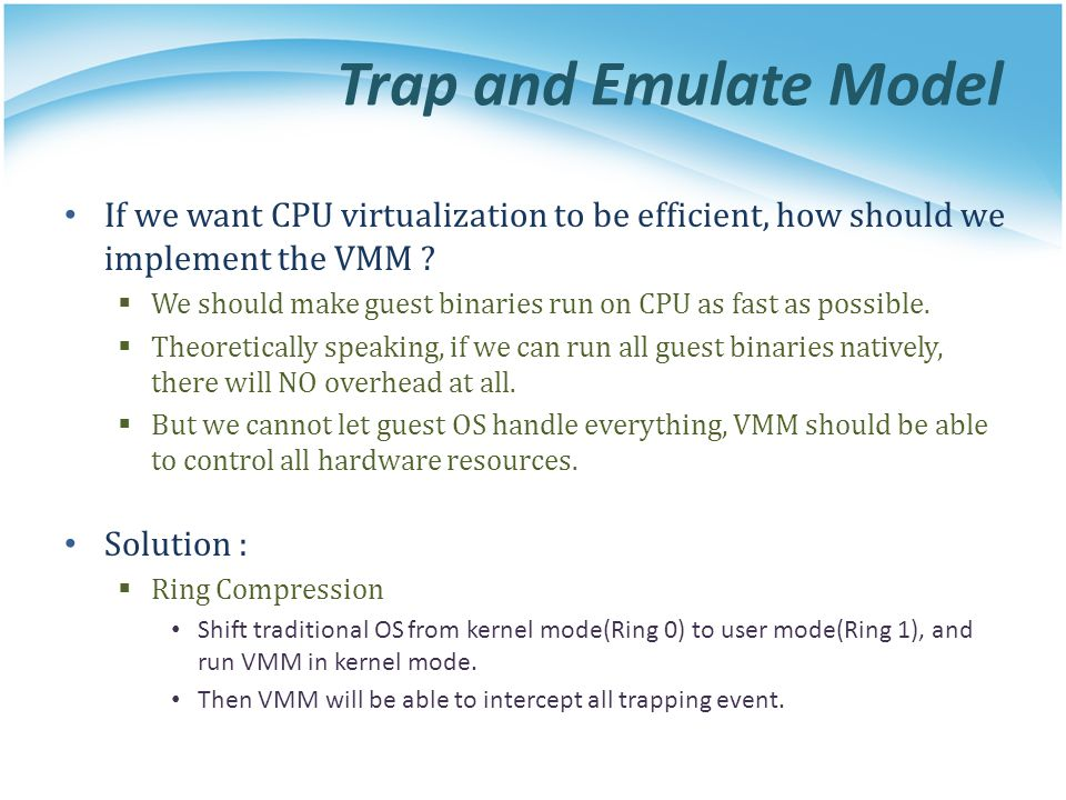 Trap and Emulate Model If we want CPU virtualization to be efficient, how should we implement the VMM