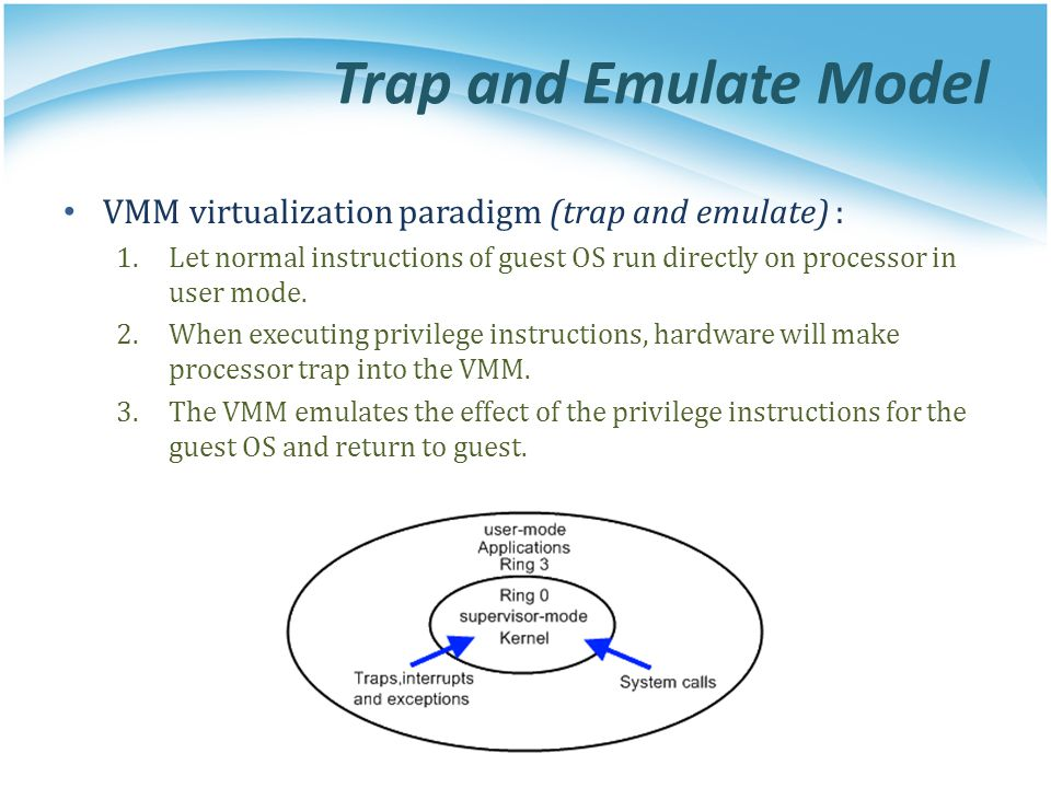 Trap and Emulate Model VMM virtualization paradigm (trap and emulate) : Let normal instructions of guest OS run directly on processor in user mode.