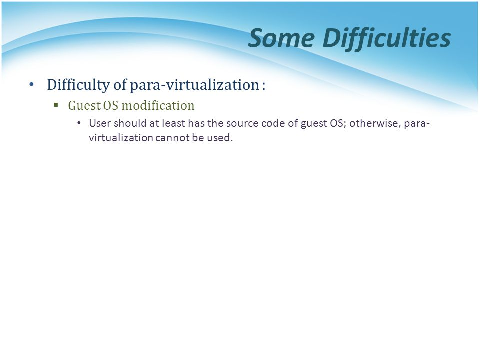 Some Difficulties Difficulty of para-virtualization :
