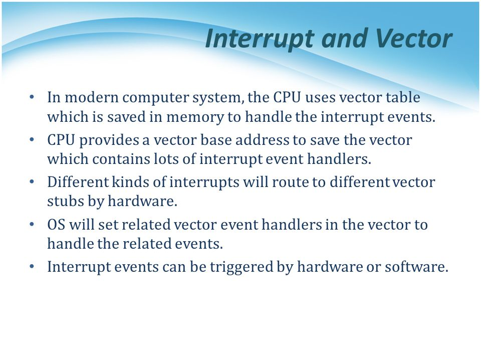 Interrupt and Vector In modern computer system, the CPU uses vector table which is saved in memory to handle the interrupt events.