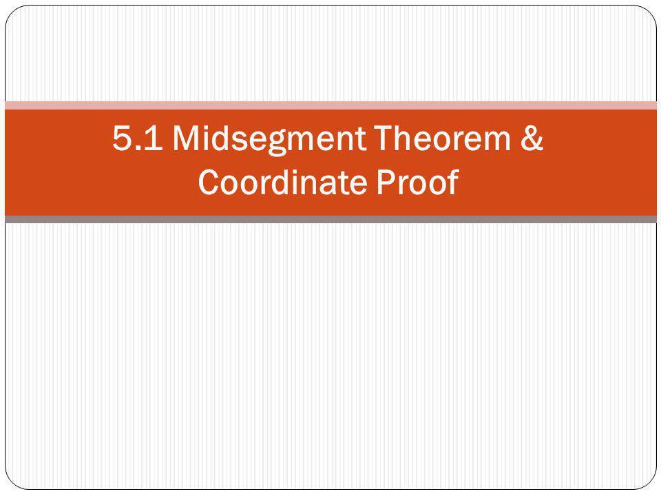 5.1 Midsegment Theorem & Coordinate Proof