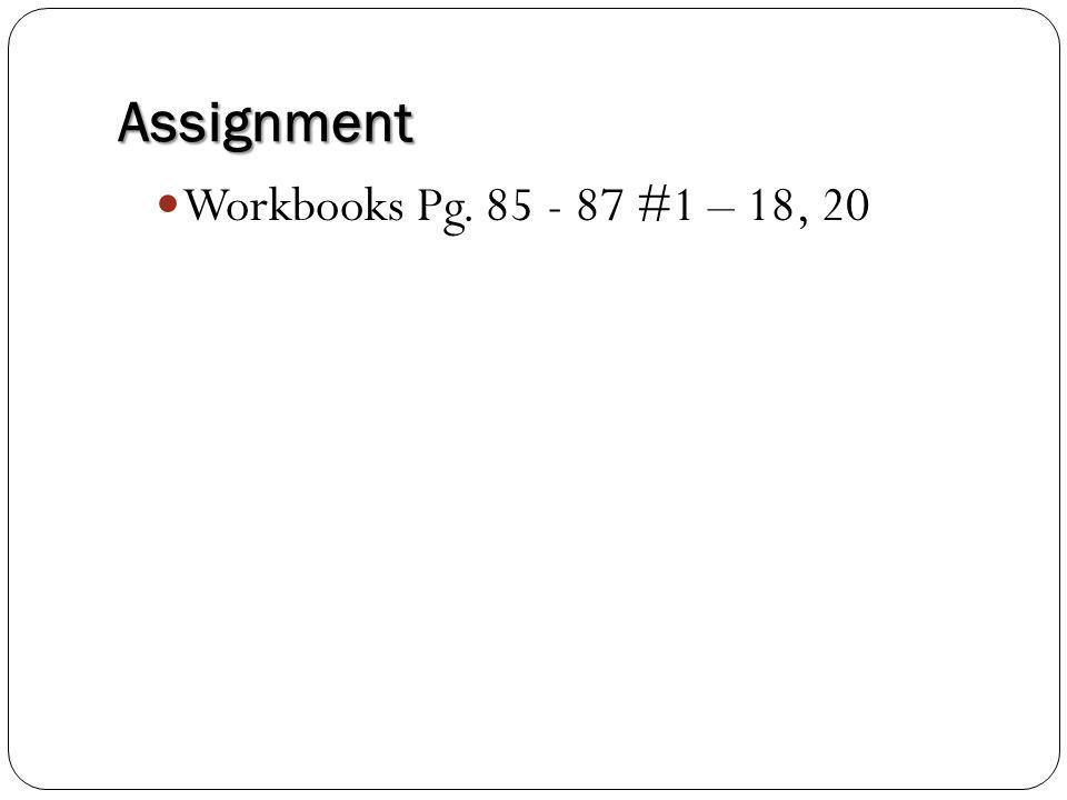 Assignment Workbooks Pg. 85 - 87 #1 – 18, 20